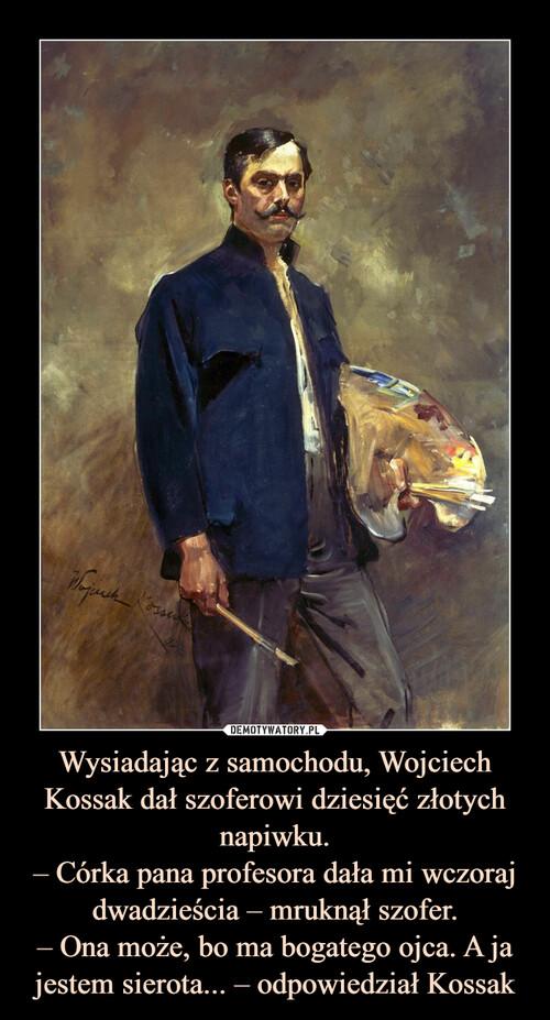 Wysiadając z samochodu, Wojciech Kossak dał szoferowi dziesięć złotych napiwku. – Córka pana profesora dała mi wczoraj dwadzieścia – mruknął szofer. – Ona może, bo ma bogatego ojca. A ja jestem sierota... – odpowiedział Kossak