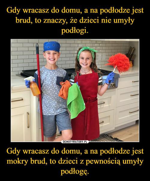 Gdy wracasz do domu, a na podłodze jest brud, to znaczy, że dzieci nie umyły podłogi. Gdy wracasz do domu, a na podłodze jest mokry brud, to dzieci z pewnością umyły podłogę.