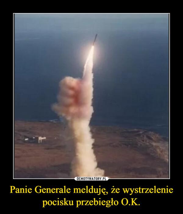 Panie Generale melduję, że wystrzelenie pocisku przebiegło O.K. –