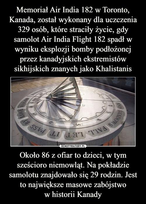 Memoriał Air India 182 w Toronto, Kanada, został wykonany dla uczczenia 329 osób, które straciły życie, gdy samolot Air India Flight 182 spadł w wyniku eksplozji bomby podłożonej przez kanadyjskich ekstremistów sikhijskich znanych jako Khalistanis Około 86 z ofiar to dzieci, w tym sześcioro niemowląt. Na pokładzie samolotu znajdowało się 29 rodzin. Jest to największe masowe zabójstwo w historii Kanady