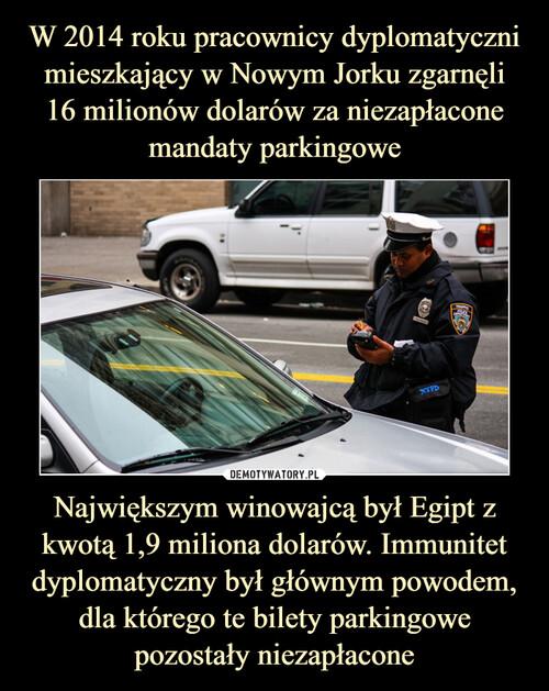 W 2014 roku pracownicy dyplomatyczni mieszkający w Nowym Jorku zgarnęli 16 milionów dolarów za niezapłacone mandaty parkingowe Największym winowajcą był Egipt z kwotą 1,9 miliona dolarów. Immunitet dyplomatyczny był głównym powodem, dla którego te bilety parkingowe pozostały niezapłacone