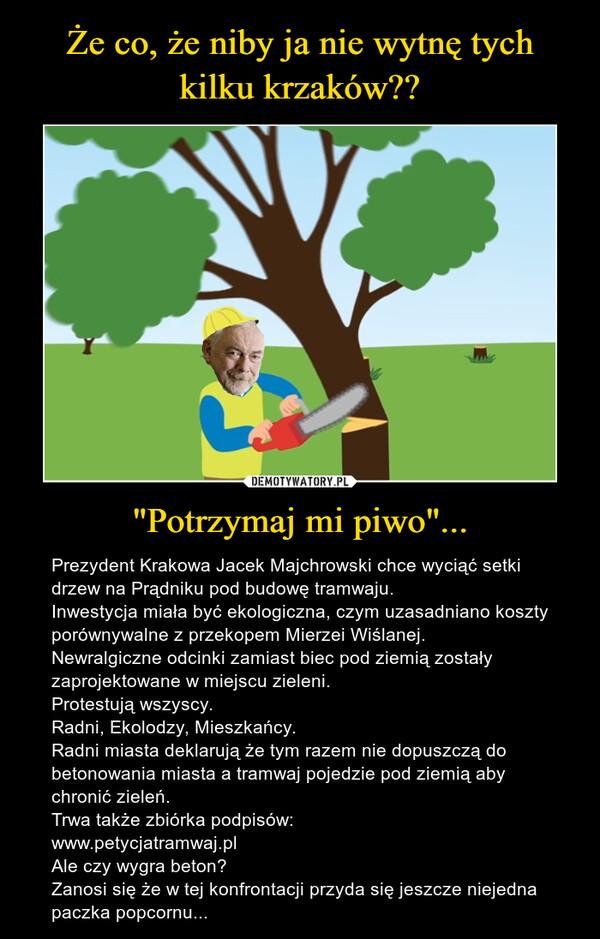 """""""Potrzymaj mi piwo""""... – Prezydent Krakowa Jacek Majchrowski chce wyciąć setki drzew na Prądniku pod budowę tramwaju.Inwestycja miała być ekologiczna, czym uzasadniano koszty porównywalne z przekopem Mierzei Wiślanej.Newralgiczne odcinki zamiast biec pod ziemią zostały zaprojektowane w miejscu zieleni.Protestują wszyscy. Radni, Ekolodzy, Mieszkańcy.Radni miasta deklarują że tym razem nie dopuszczą do betonowania miasta a tramwaj pojedzie pod ziemią aby chronić zieleń.Trwa także zbiórka podpisów:www.petycjatramwaj.plAle czy wygra beton?Zanosi się że w tej konfrontacji przyda się jeszcze niejedna paczka popcornu..."""