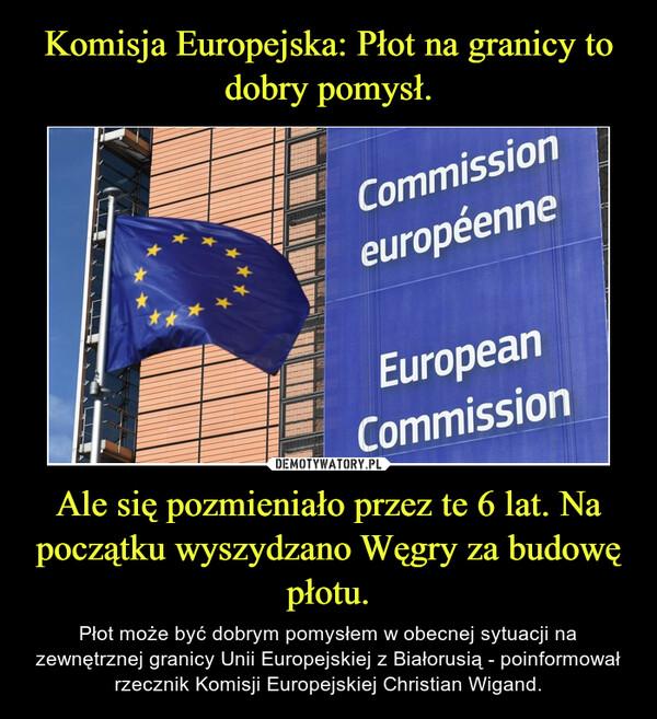 Ale się pozmieniało przez te 6 lat. Na początku wyszydzano Węgry za budowę płotu. – Płot może być dobrym pomysłem w obecnej sytuacji na zewnętrznej granicy Unii Europejskiej z Białorusią - poinformował rzecznik Komisji Europejskiej Christian Wigand.