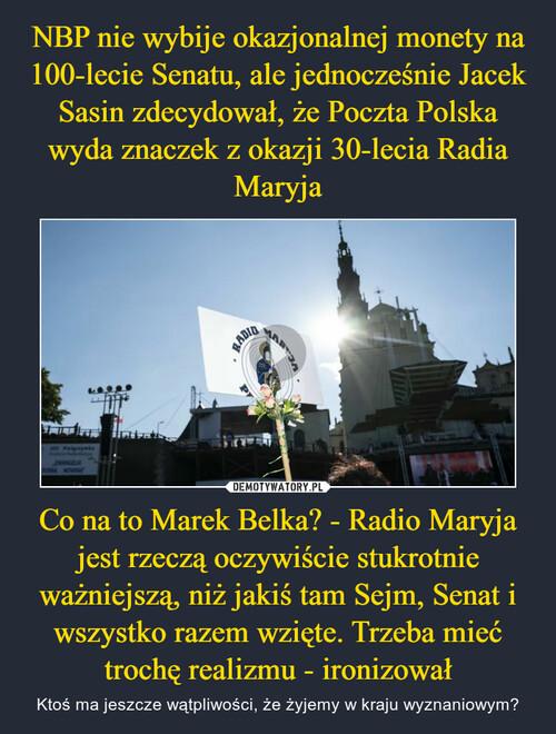 NBP nie wybije okazjonalnej monety na 100-lecie Senatu, ale jednocześnie Jacek Sasin zdecydował, że Poczta Polska wyda znaczek z okazji 30-lecia Radia Maryja Co na to Marek Belka? - Radio Maryja jest rzeczą oczywiście stukrotnie ważniejszą, niż jakiś tam Sejm, Senat i wszystko razem wzięte. Trzeba mieć trochę realizmu - ironizował
