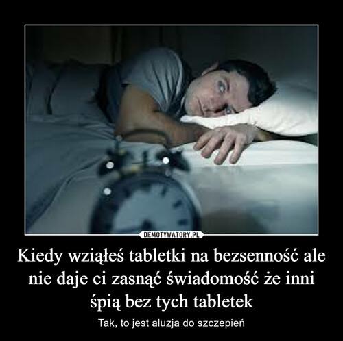 Kiedy wziąłeś tabletki na bezsenność ale nie daje ci zasnąć świadomość że inni śpią bez tych tabletek