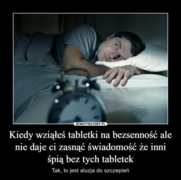 Kiedy wziąłeś tabletki na bezsenność ale nie daje ci zasnąć świadomość że inni śpią bez tych tabletek – Tak, to jest aluzja do szczepień