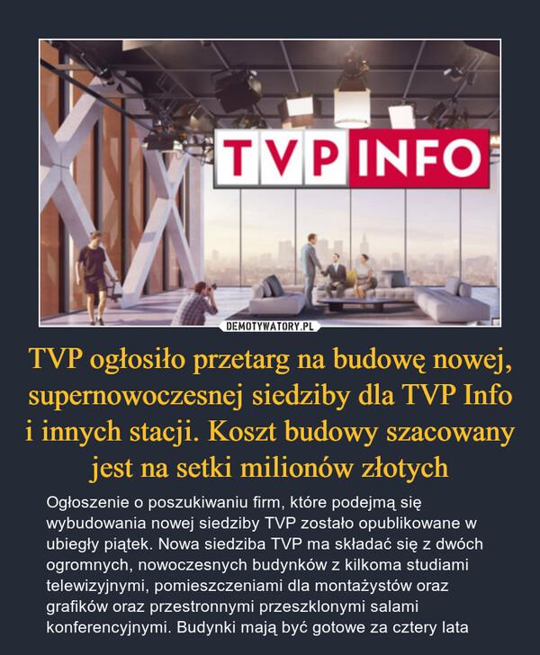 TVP ogłosiło przetarg na budowę nowej, supernowoczesnej siedziby dla TVP Info i innych stacji. Koszt budowy szacowany jest na setki milionów złotych – Ogłoszenie o poszukiwaniu firm, które podejmą się wybudowania nowej siedziby TVP zostało opublikowane w ubiegły piątek. Nowa siedziba TVP ma składać się z dwóch ogromnych, nowoczesnych budynków z kilkoma studiami telewizyjnymi, pomieszczeniami dla montażystów oraz grafików oraz przestronnymi przeszklonymi salami konferencyjnymi. Budynki mają być gotowe za cztery lata