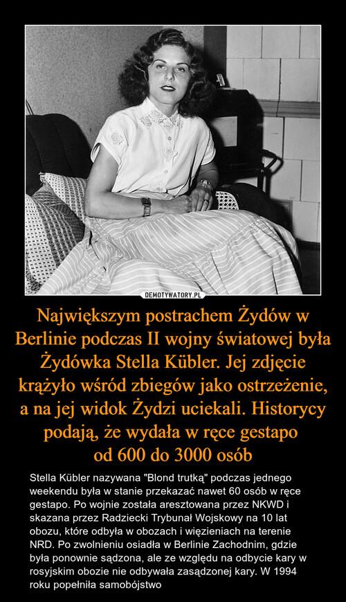 Największym postrachem Żydów w Berlinie podczas II wojny światowej była Żydówka Stella Kübler. Jej zdjęcie krążyło wśród zbiegów jako ostrzeżenie, a na jej widok Żydzi uciekali. Historycy podają, że wydała w ręce gestapo  od 600 do 3000 osób