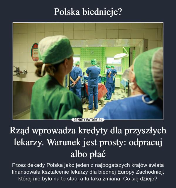 Rząd wprowadza kredyty dla przyszłych lekarzy. Warunek jest prosty: odpracuj albo płać – Przez dekady Polska jako jeden z najbogatszych krajów świata finansowała kształcenie lekarzy dla biednej Europy Zachodniej, której nie było na to stać, a tu taka zmiana. Co się dzieje?