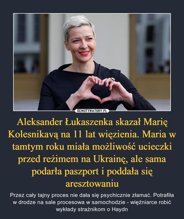 Aleksander Łukaszenka skazał Marię Kolesnikavą na 11 lat więzienia. Maria w tamtym roku miała możliwość ucieczki przed reżimem na Ukrainę, ale sama podarła paszport i poddała się aresztowaniu – Przez cały tajny proces nie dała się psychicznie złamać. Potrafiła w drodze na sale procesowa w samochodzie - więźniarce robić wykłady strażnikom o Haydn