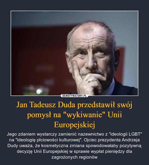 """Jan Tadeusz Duda przedstawił swój pomysł na """"wykiwanie"""" Unii Europejskiej – Jego zdaniem wystarczy zamienić nazewnictwo z """"ideologii LGBT"""" na """"ideologię płciowości kulturowej"""". Ojciec prezydenta Andrzeja Dudy uważa, że kosmetyczna zmiana spowodowałaby pozytywną decyzję Unii Europejskiej w sprawie wypłat pieniędzy dla zagrożonych regionów"""