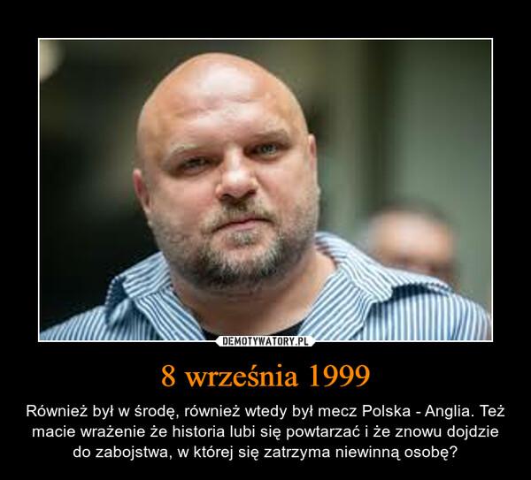 8 września 1999 – Również był w środę, również wtedy był mecz Polska - Anglia. Też macie wrażenie że historia lubi się powtarzać i że znowu dojdzie do zabojstwa, w której się zatrzyma niewinną osobę?