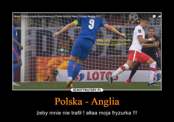 Polska - Anglia – żeby mnie nie trafił ! ałłaa moja fryzurka !!!