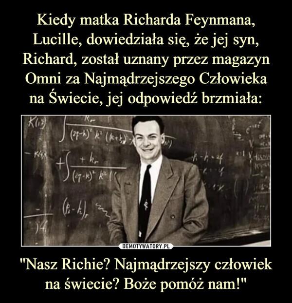 ''Nasz Richie? Najmądrzejszy człowiek na świecie? Boże pomóż nam!'' –