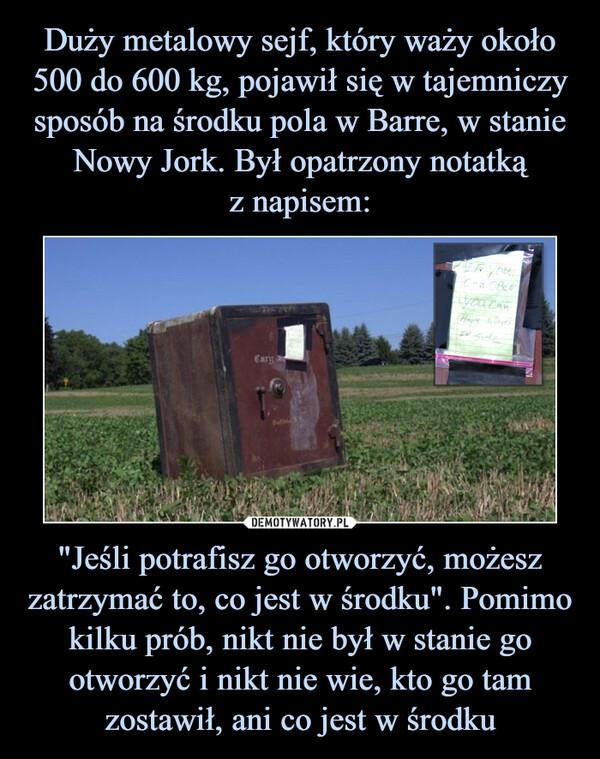 """""""Jeśli potrafisz go otworzyć, możesz zatrzymać to, co jest w środku"""". Pomimo kilku prób, nikt nie był w stanie go otworzyć i nikt nie wie, kto go tam zostawił, ani co jest w środku –"""