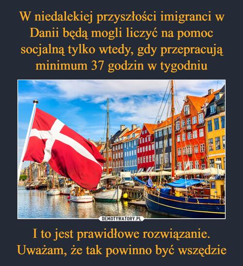 W niedalekiej przyszłości imigranci w Danii będą mogli liczyć na pomoc socjalną tylko wtedy, gdy przepracują minimum 37 godzin w tygodniu I to jest prawidłowe rozwiązanie. Uważam, że tak powinno być wszędzie