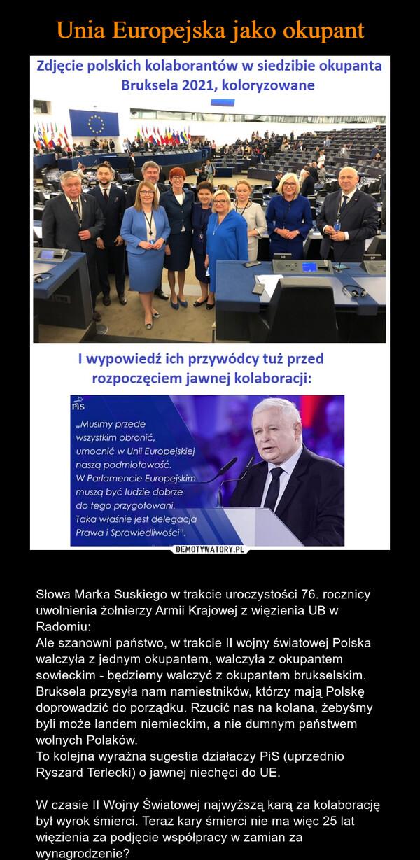 – Słowa Marka Suskiego w trakcie uroczystości 76. rocznicy uwolnienia żołnierzy Armii Krajowej z więzienia UB w Radomiu:Ale szanowni państwo, w trakcie II wojny światowej Polska walczyła z jednym okupantem, walczyła z okupantem sowieckim - będziemy walczyć z okupantem brukselskim. Bruksela przysyła nam namiestników, którzy mają Polskę doprowadzić do porządku. Rzucić nas na kolana, żebyśmy byli może landem niemieckim, a nie dumnym państwem wolnych Polaków.To kolejna wyraźna sugestia działaczy PiS (uprzednio Ryszard Terlecki) o jawnej niechęci do UE.W czasie II Wojny Światowej najwyższą karą za kolaborację był wyrok śmierci. Teraz kary śmierci nie ma więc 25 lat więzienia za podjęcie współpracy w zamian za wynagrodzenie?