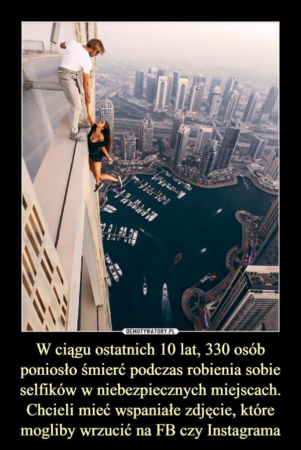 W ciągu ostatnich 10 lat, 330 osób poniosło śmierć podczas robienia sobie selfików w niebezpiecznych miejscach.Chcieli mieć wspaniałe zdjęcie, które mogliby wrzucić na FB czy Instagrama –