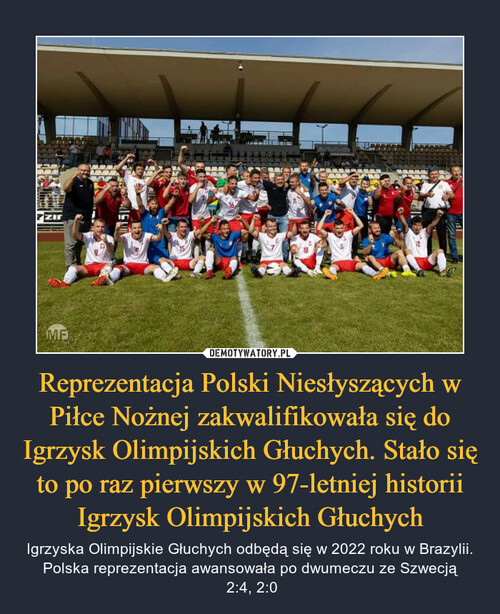 Reprezentacja Polski Niesłyszących w Piłce Nożnej zakwalifikowała się do Igrzysk Olimpijskich Głuchych. Stało się to po raz pierwszy w 97-letniej historii Igrzysk Olimpijskich Głuchych