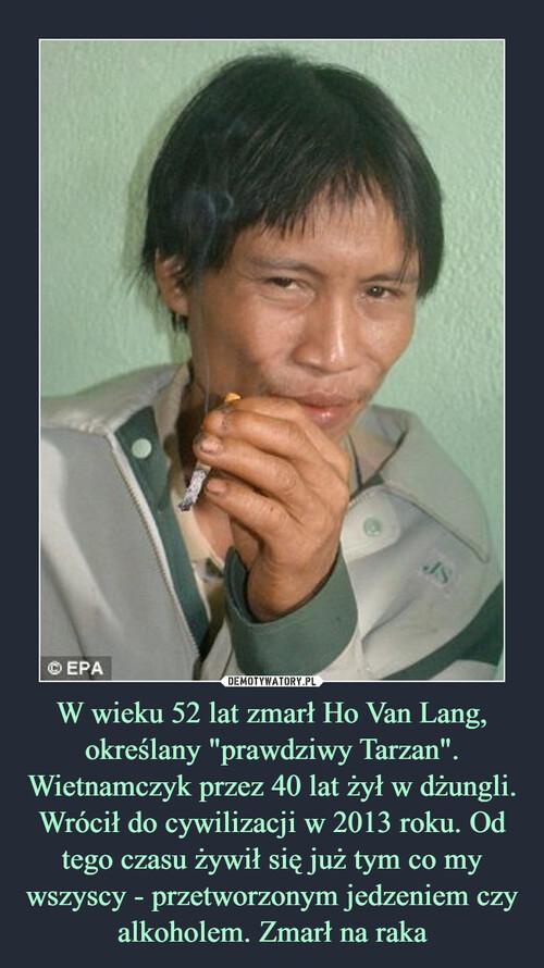 """W wieku 52 lat zmarł Ho Van Lang, określany """"prawdziwy Tarzan"""". Wietnamczyk przez 40 lat żył w dżungli. Wrócił do cywilizacji w 2013 roku. Od tego czasu żywił się już tym co my wszyscy - przetworzonym jedzeniem czy alkoholem. Zmarł na raka"""