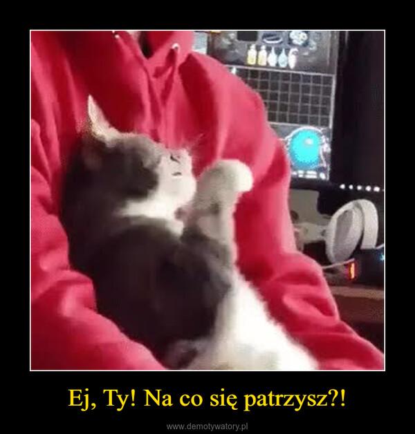 Ej, Ty! Na co się patrzysz?! –