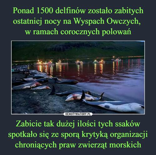 Ponad 1500 delfinów zostało zabitych ostatniej nocy na Wyspach Owczych,  w ramach corocznych polowań Zabicie tak dużej ilości tych ssaków spotkało się ze sporą krytyką organizacji chroniących praw zwierząt morskich