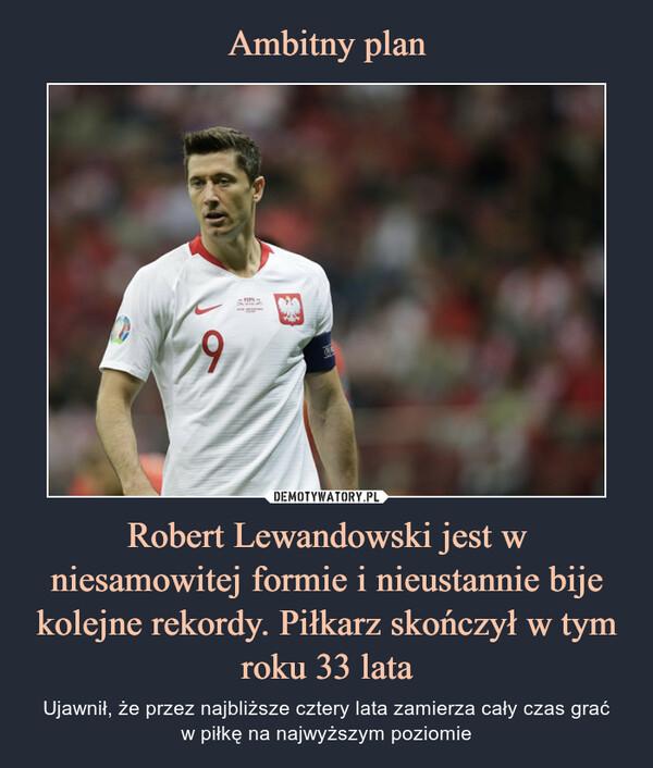 Robert Lewandowski jest w niesamowitej formie i nieustannie bije kolejne rekordy. Piłkarz skończył w tym roku 33 lata – Ujawnił, że przez najbliższe cztery lata zamierza cały czas graćw piłkę na najwyższym poziomie
