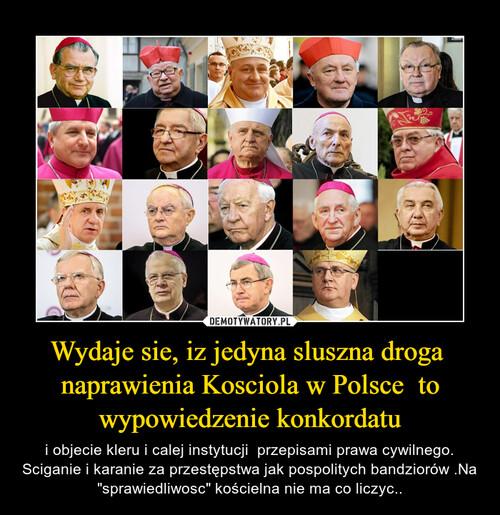 Wydaje sie, iz jedyna sluszna droga  naprawienia Kosciola w Polsce  to wypowiedzenie konkordatu
