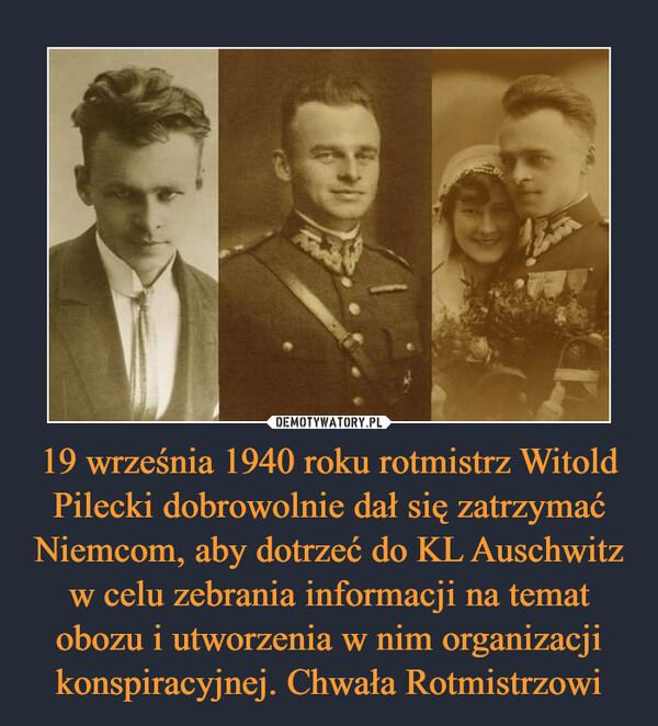 19 września 1940 roku rotmistrz Witold Pilecki dobrowolnie dał się zatrzymać Niemcom, aby dotrzeć do KL Auschwitz w celu zebrania informacji na temat obozu i utworzenia w nim organizacji konspiracyjnej. Chwała Rotmistrzowi –