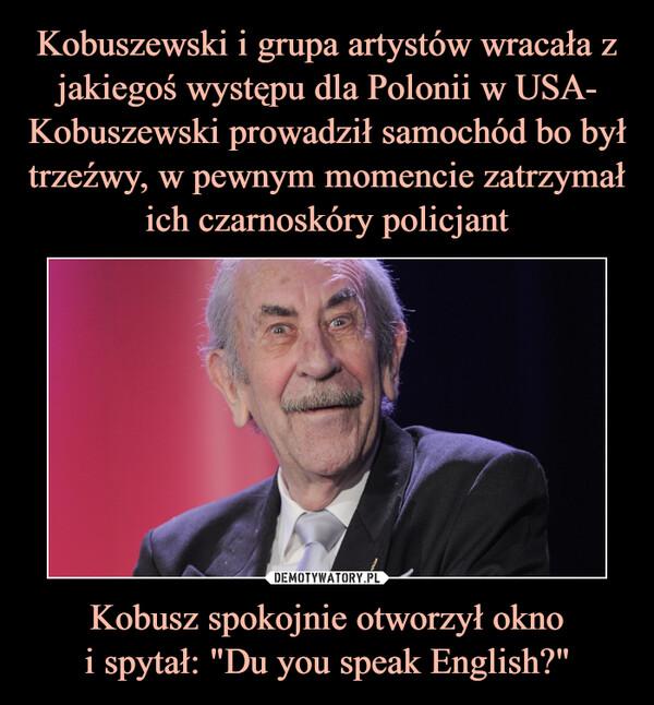 """Kobusz spokojnie otworzył oknoi spytał: """"Du you speak English?"""" –"""