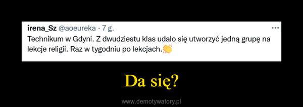 Da się? –  irena_Sz Technikum, w Gdyni. Z dwudziestu klas udało się utworzyć jedną grupę na lekcje religii. Raz w tygodniu po lekcjach.