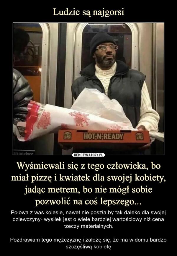 Wyśmiewali się z tego człowieka, bo miał pizzę i kwiatek dla swojej kobiety, jadąc metrem, bo nie mógł sobie pozwolić na coś lepszego... – Połowa z was kolesie, nawet nie poszła by tak daleko dla swojej dziewczyny- wysiłek jest o wiele bardziej wartościowy niż cena rzeczy materialnych.Pozdrawiam tego mężczyznę i założę się, że ma w domu bardzo szczęśliwą kobietę
