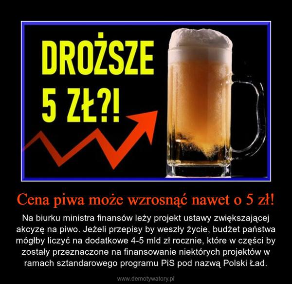 Cena piwa może wzrosnąć nawet o 5 zł! – Na biurku ministra finansów leży projekt ustawy zwiększającej akcyzę na piwo. Jeżeli przepisy by weszły życie, budżet państwa mógłby liczyć na dodatkowe 4-5 mld zł rocznie, które w części by zostały przeznaczone na finansowanie niektórych projektów w ramach sztandarowego programu PiS pod nazwą Polski Ład.