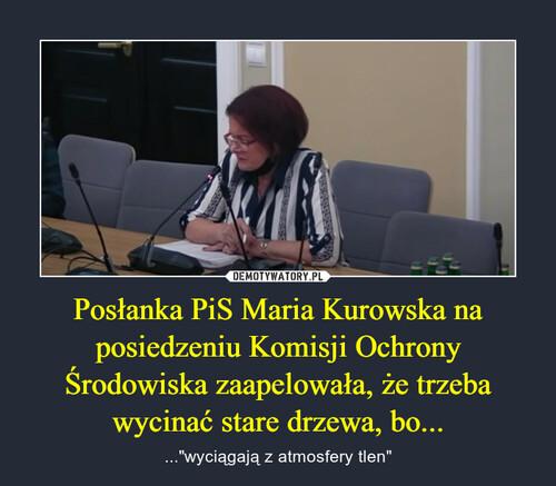 Posłanka PiS Maria Kurowska na posiedzeniu Komisji Ochrony Środowiska zaapelowała, że trzeba wycinać stare drzewa, bo...