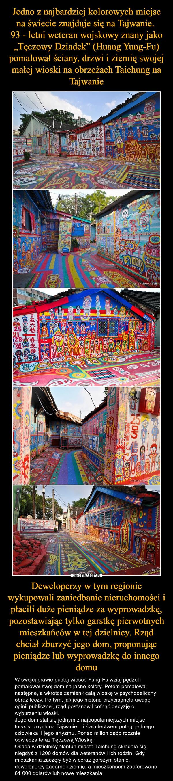 Deweloperzy w tym regionie wykupowali zaniedbanie nieruchomości i płacili duże pieniądze za wyprowadzkę, pozostawiając tylko garstkę pierwotnych mieszkańców w tej dzielnicy. Rząd chciał zburzyć jego dom, proponując pieniądze lub wyprowadzkę do innego domu – W swojej prawie pustej wiosce Yung-Fu wziął pędzel i pomalował swój dom na jasne kolory. Potem pomalował następne, a wkrótce zamienił całą wioskę w psychodeliczny obraz tęczy. Po tym, jak jego historia przyciągnęła uwagę opinii publicznej, rząd postanowił cofnąć decyzję o wyburzeniu wioski.Jego dom stał się jednym z najpopularniejszych miejsc turystycznych na Tajwanie – i świadectwem potęgi jednego człowieka  i jego artyzmu. Ponad milion osób rocznie odwiedza teraz Tęczową Wioskę.Osada w dzielnicy Nantun miasta Taichung składała się niegdyś z 1200 domów dla weteranów i ich rodzin. Gdy mieszkania zaczęły być w coraz gorszym stanie, deweloperzy zagarnęli ziemię, a mieszkańcom zaoferowano 61 000 dolarów lub nowe mieszkania
