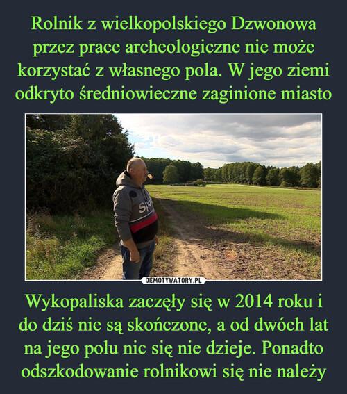 Rolnik z wielkopolskiego Dzwonowa przez prace archeologiczne nie może korzystać z własnego pola. W jego ziemi odkryto średniowieczne zaginione miasto Wykopaliska zaczęły się w 2014 roku i do dziś nie są skończone, a od dwóch lat na jego polu nic się nie dzieje. Ponadto odszkodowanie rolnikowi się nie należy