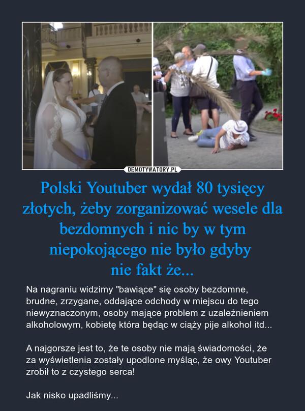 """Polski Youtuber wydał 80 tysięcy złotych, żeby zorganizować wesele dla bezdomnych i nic by w tym niepokojącego nie było gdyby nie fakt że... – Na nagraniu widzimy """"bawiące"""" się osoby bezdomne, brudne, zrzygane, oddające odchody w miejscu do tego niewyznaczonym, osoby mające problem z uzależnieniem alkoholowym, kobietę która będąc w ciąży pije alkohol itd...A najgorsze jest to, że te osoby nie mają świadomości, że za wyświetlenia zostały upodlone myśląc, że owy Youtuber zrobił to z czystego serca!Jak nisko upadliśmy..."""