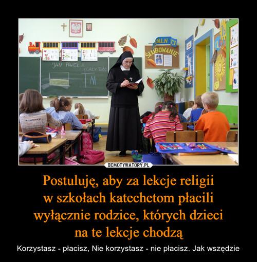 Postuluję, aby za lekcje religii w szkołach katechetom płacili wyłącznie rodzice, których dzieci na te lekcje chodzą