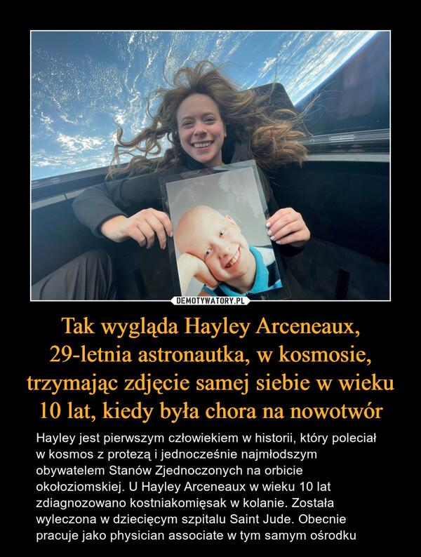 Tak wygląda Hayley Arceneaux, 29-letnia astronautka, w kosmosie, trzymając zdjęcie samej siebie w wieku 10 lat, kiedy była chora na nowotwór – Hayley jest pierwszym człowiekiem w historii, który poleciał w kosmos z protezą i jednocześnie najmłodszym obywatelem Stanów Zjednoczonych na orbicie okołoziomskiej. U Hayley Arceneaux w wieku 10 lat zdiagnozowano kostniakomięsak w kolanie. Została wyleczona w dziecięcym szpitalu Saint Jude. Obecnie pracuje jako physician associate w tym samym ośrodku
