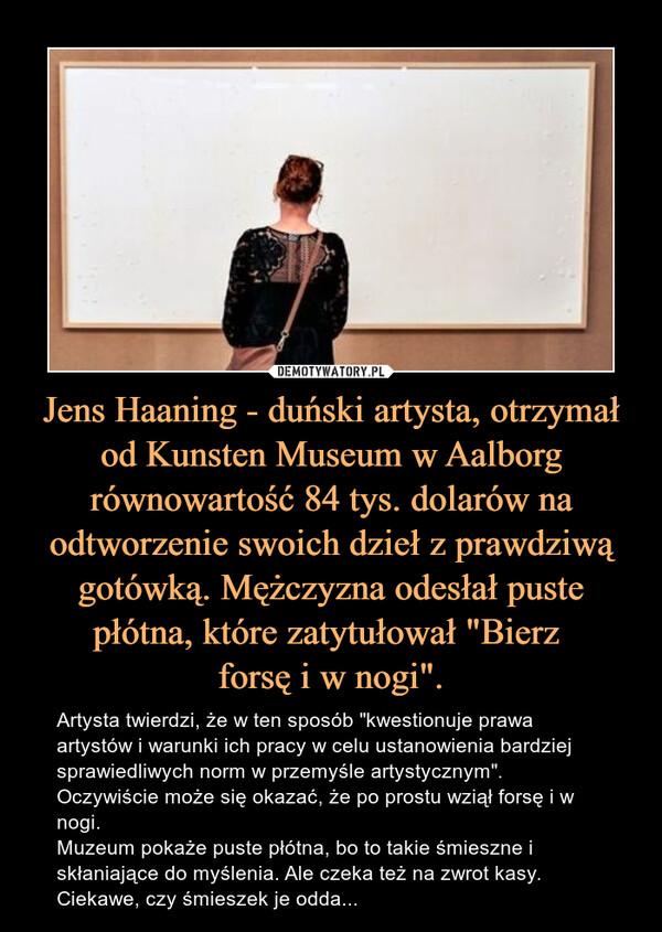 """Jens Haaning - duński artysta, otrzymał od Kunsten Museum w Aalborg równowartość 84 tys. dolarów na odtworzenie swoich dzieł z prawdziwą gotówką. Mężczyzna odesłał puste płótna, które zatytułował """"Bierz forsę i w nogi"""". – Artysta twierdzi, że w ten sposób """"kwestionuje prawa artystów i warunki ich pracy w celu ustanowienia bardziej sprawiedliwych norm w przemyśle artystycznym"""". Oczywiście może się okazać, że po prostu wziął forsę i w nogi. Muzeum pokaże puste płótna, bo to takie śmieszne i skłaniające do myślenia. Ale czeka też na zwrot kasy. Ciekawe, czy śmieszek je odda..."""