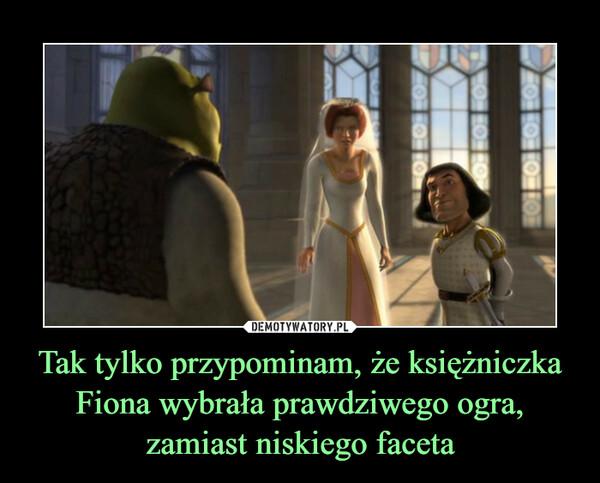 Tak tylko przypominam, że księżniczka Fiona wybrała prawdziwego ogra, zamiast niskiego faceta –