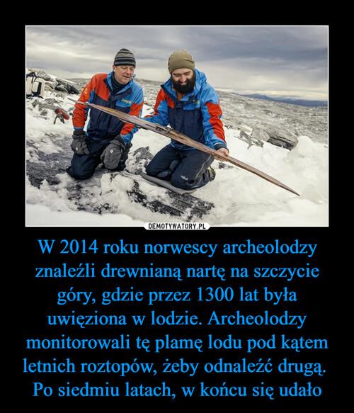 W 2014 roku norwescy archeolodzy znaleźli drewnianą nartę na szczycie góry, gdzie przez 1300 lat była uwięziona w lodzie. Archeolodzy monitorowali tę plamę lodu pod kątem letnich roztopów, żeby odnaleźć drugą.  Po siedmiu latach, w końcu się udało