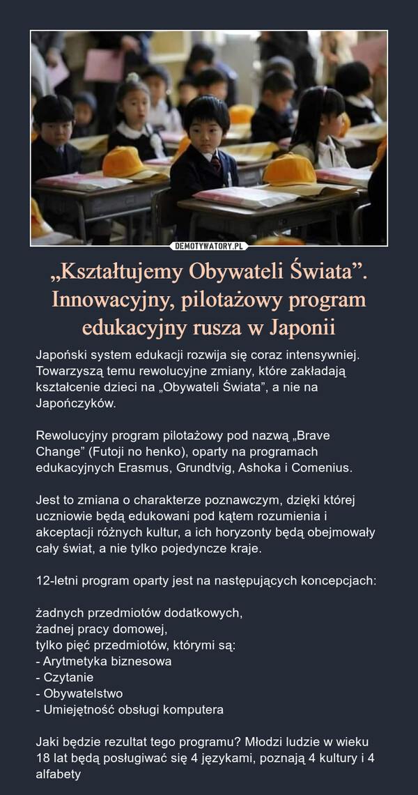 """""""Kształtujemy Obywateli Świata"""". Innowacyjny, pilotażowy program edukacyjny rusza w Japonii – Japoński system edukacji rozwija się coraz intensywniej. Towarzyszą temu rewolucyjne zmiany, które zakładają kształcenie dzieci na """"Obywateli Świata"""", a nie na Japończyków.Rewolucyjny program pilotażowy pod nazwą """"Brave Change"""" (Futoji no henko), oparty na programach edukacyjnych Erasmus, Grundtvig, Ashoka i Comenius.Jest to zmiana o charakterze poznawczym, dzięki której uczniowie będą edukowani pod kątem rozumienia i akceptacji różnych kultur, a ich horyzonty będą obejmowały cały świat, a nie tylko pojedyncze kraje.12-letni program oparty jest na następujących koncepcjach:żadnych przedmiotów dodatkowych,żadnej pracy domowej,tylko pięć przedmiotów, którymi są:- Arytmetyka biznesowa- Czytanie- Obywatelstwo- Umiejętność obsługi komputeraJaki będzie rezultat tego programu? Młodzi ludzie w wieku 18 lat będą posługiwać się 4 językami, poznają 4 kultury i 4 alfabety Japoński system edukacji rozwija się coraz intensywniej. Towarzyszą temu rewolucyjne zmiany, które zakładają kształcenie dzieci na """"Obywateli Świata"""", a nie na Japończyków.Rewolucyjny program pilotażowy pod nazwą """"Brave Change"""" (Futoji no henko), oparty na programach edukacyjnych Erasmus, Grundtvig, Ashoka i Comenius.Jest to zmiana o charakterze poznawczym, dzięki której uczniowie będą edukowani pod kątem rozumienia i akceptacji różnych kultur, a ich horyzonty będą obejmowały cały świat, a nie tylko pojedyncze kraje.12-letni program oparty jest na następujących koncepcjach:żadnych przedmiotów dodatkowych,żadnej pracy domowej,tylko pięć przedmiotów, którymi są:- Arytmetyka biznesowa- Czytanie- Obywatelstwo- Umiejętność obsługi komputeraJaki będzie rezultat tego programu? Młodzi ludzie w wieku 18 lat będą posługiwać się 4 językami, poznają 4 kultury i 4 alfabety"""