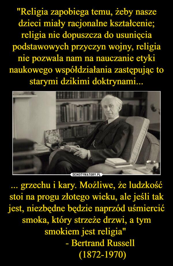 """... grzechu i kary. Możliwe, że ludzkość stoi na progu złotego wieku, ale jeśli tak jest, niezbędne będzie naprzód uśmiercić smoka, który strzeże drzwi, a tym smokiem jest religia""""             - Bertrand Russell              (1872-1970) –"""
