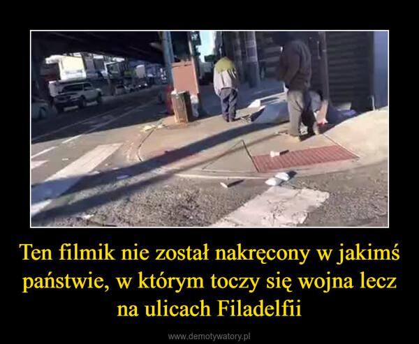 Ten filmik nie został nakręcony w jakimś państwie, w którym toczy się wojna lecz na ulicach Filadelfii –