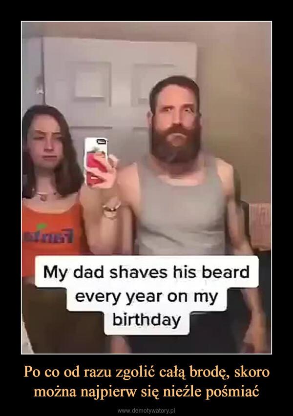 Po co od razu zgolić całą brodę, skoro można najpierw się nieźle pośmiać –