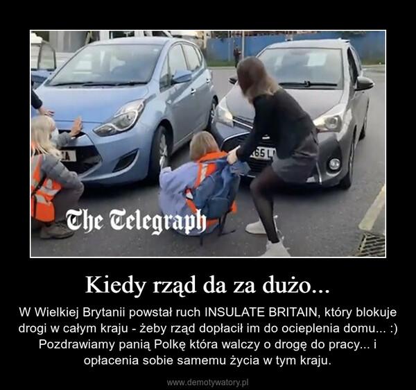 Kiedy rząd da za dużo... – W Wielkiej Brytanii powstał ruch INSULATE BRITAIN, który blokuje drogi w całym kraju - żeby rząd dopłacił im do ocieplenia domu... :) Pozdrawiamy panią Polkę która walczy o drogę do pracy... i opłacenia sobie samemu życia w tym kraju.