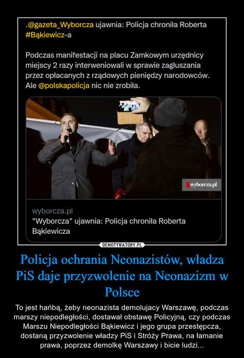 Policja ochrania Neonazistów, władza PiS daje przyzwolenie na Neonazizm w Polsce