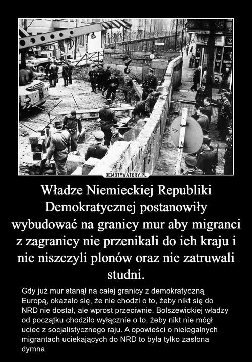Władze Niemieckiej Republiki Demokratycznej postanowiły wybudować na granicy mur aby migranci z zagranicy nie przenikali do ich kraju i nie niszczyli plonów oraz nie zatruwali studni.