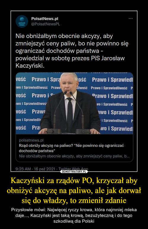 Kaczyński za rządów PO, krzyczał aby obniżyć akcyzę na paliwo, ale jak dorwał się do władzy, to zmienił zdanie